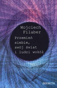 Przemień siebie swój świat i ludzi wokół - Wojciech Filaber