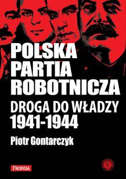 Polska Partia Robotnicza. Droga do włądzy 1941 -1944 - Piotr Gontarczyk