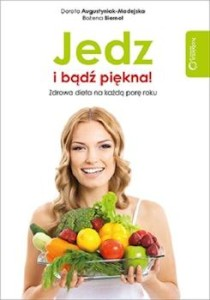 Recenzja książki Jedz i bądź piękna! Zdrowa dieta na każdą porę roku - Dorota Augustyniak-Madejska, Bożena Biernot