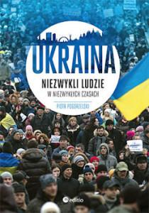 Recenzja książki Ukraina Niezwykli ludzie w niezwykłych czasach - Piotr Pogorzelski
