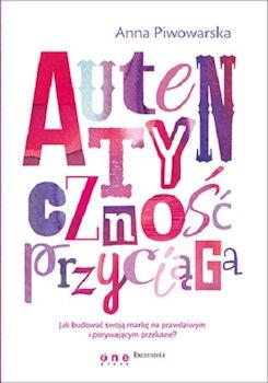 Recenzja książki Autentyczność przyciąga. Jak budować swoją markę na prawdziwym i porywającym - Anna Piwowarska