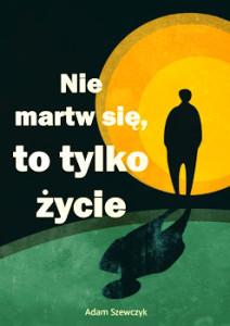 Recenzja książki Nie martw się, to tylko życie - Adam Szewczyk