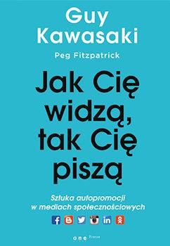 Recenzja książki Jak Cię widzą, tak Cię piszą. Sztuka autopromocji w mediach społecznościowych - Guy Kawasaki, Peg Fitzpatrick