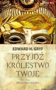 Recenzja książki Przyjdź Królestwo Twoje. Tom 1 Władza i Wiara - Edward H. Gryf