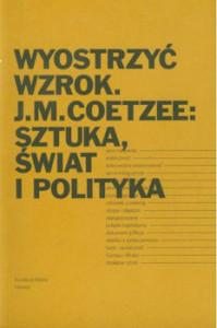 Recenzja ksiażki Wyostrzyć wzrok. J.M.Coetzee: sztuka, świat i polityka - Anna R. Burzyńska, Waldermar Rapior