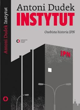 Recenzja książki Instytut. Osobista historia IPN - Antoni Dudek