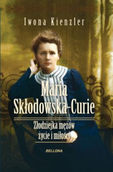 Recenzja książki Maria Skłodowska-Curie. Złodziejka mężów - życie i miłości - Iwona Kienzler