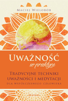 Recenzja książki Uważność w praktyce. Tradycyjne techniki uważności i medytacji dla współczesnego człowieka - Maciej Wielobób