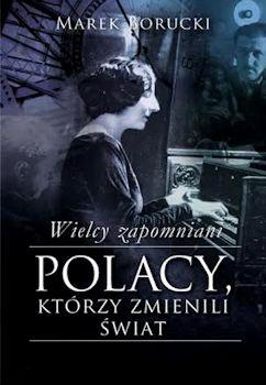 Recenzja książki Wielcy zapomniani. Polacy, którzy zmienili świat - Marek Borucki