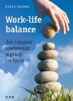 Work-life balance. Jak osiągnąć równowagę w pracy i w życiu – Beata Rzepka