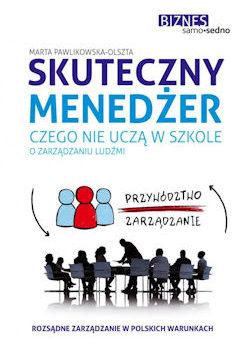 Skuteczny menedżer. Czego nie uczą w szkole o zarządzaniu ludźmi – Marta Pawlikowska-Olszta