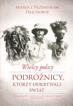 Recenzja książki Wielcy polscy podróżnicy, którzy odkrywali świat - Maria i Przemysław Pilichowie