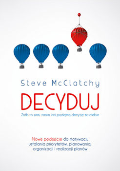 Recenzja książki Decyduj. Zrób to sam, zanim inni podejmą decyzję za ciebie - Steve McClatchy