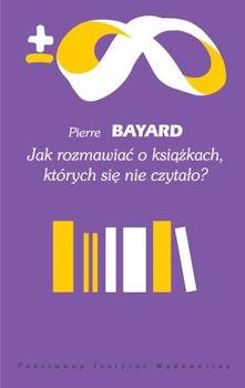 Recenzja książki Jak rozmawiać o książkach, których się nie czytało? - Pierre Bayard