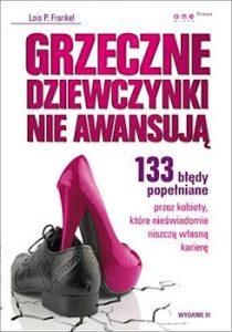 Grzeczne dziewczynki nie awansują. 133 błędy popełniane przez kobiety, które nieświadomie niszczą własną karierę - Lois P. Frankel