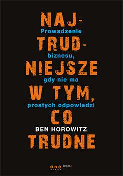 Recenzja książki Najtrudniejsze w tym, co trudne. Prowadzenie biznesu, gdy nie ma prostych odpowiedzi - Ben Horowitz