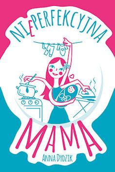 Recenzja książki Nieperfekcyjna mama - Anna Dydzik
