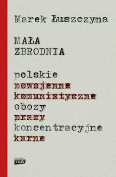 Recenzja książki Mała zbrodnia. Polskie obozy koncentracyjne - Marek Łuszczyna
