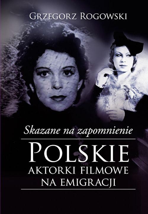 Recenzja książki Skazane na zapomnienie. Polskie aktorki filmowe na emigracji - Grzegorz Rogowski