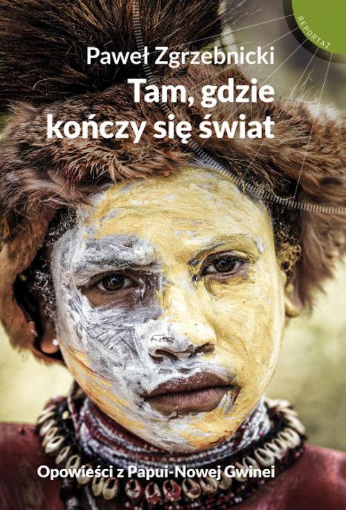 Recenzja książki Tam, gdzie kończy się świat. Opowieści z Papui-Nowej Gwinei - Paweł Zgrzebnicki