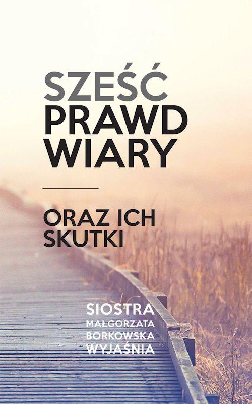 Recenzja książki Sześć prawd wiary oraz ich skutki - Małgorzata Borkowska OSB