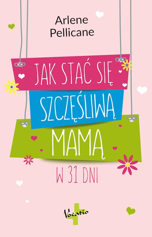 Recenzja książki Jak stać się szczęśliwą mamą w 31 dni - Arlene Pellicane