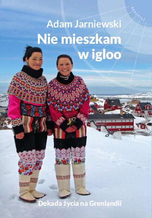 Recenzja książki   Nie mieszkam w igloo. Dekada życia na Grenlandii - Adam Jarniewski