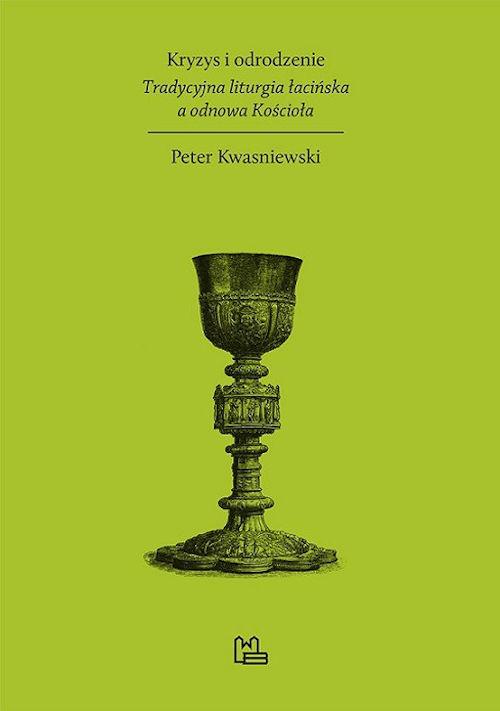 Recenzja książki Kryzys i odrodzenie. Tradycyjna liturgia łacińska a odnowa Kościoła - Peter Kwasniewski