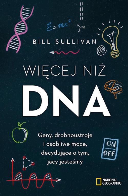 Więcej niż DNA. Geny, drobnoustroje i osobliwe moce, decydujące o tym, jacy jesteśmy - Bill Sullivan