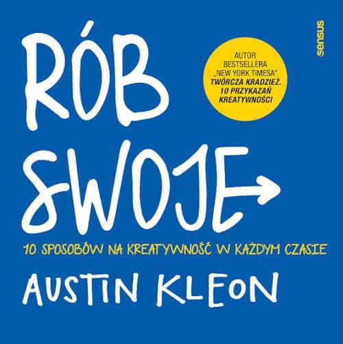 Rób swoje! 10 sposobów na kreatywność w każdym czasie - Austin Kleon
