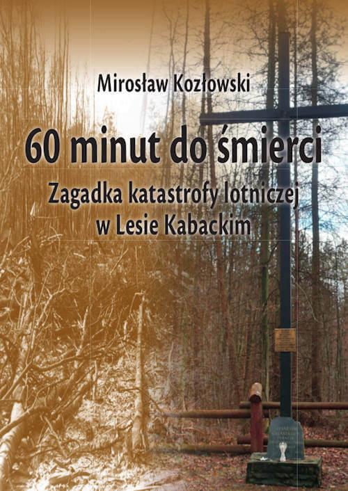 60 minut do śmierci. Zagadka katastrofy lotniczej w Lesie Kabackim - Mirosław Kozłowski