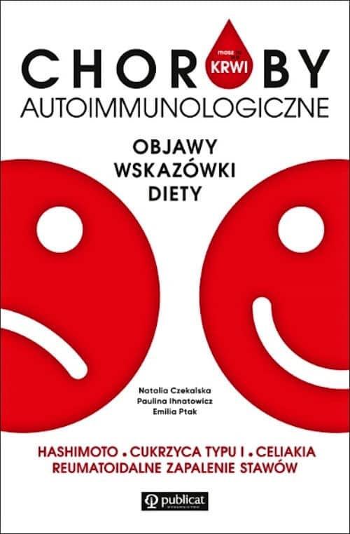 Choroby autoimmunologiczne. Objawy, wskazówki, diety - Natalia Czekalska, Paulina Ihnatowicz, Emilia Ptak
