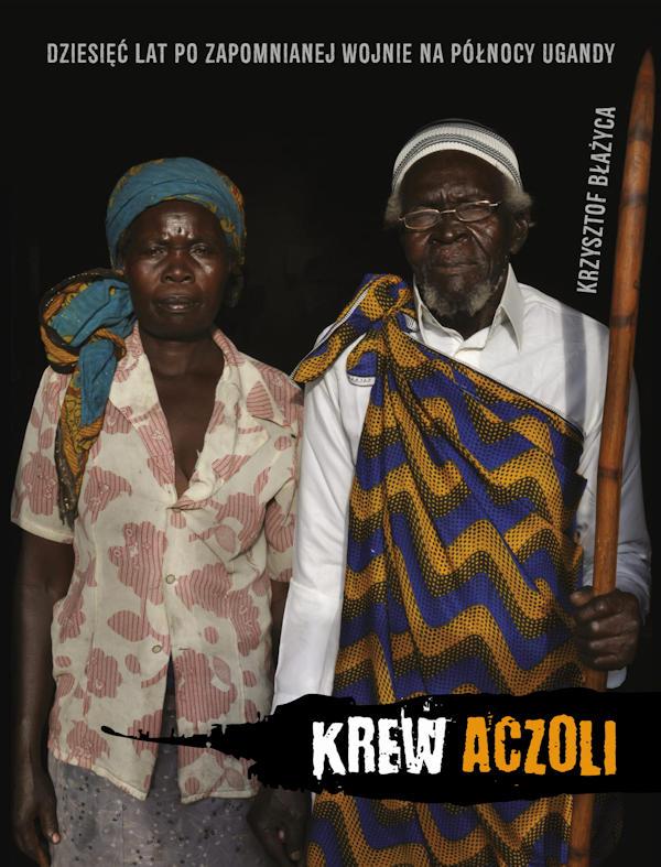 Krew Aczoli. Dziesięć lat po zapomnianej wojnie na północy Ugandy - Krzysztof Błażyca