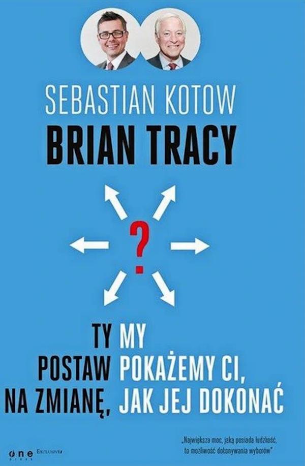 Ty postaw na zmianę, my pokażemy Ci, jak jej dokonać - Sebastian Kotow, Brian Tracy