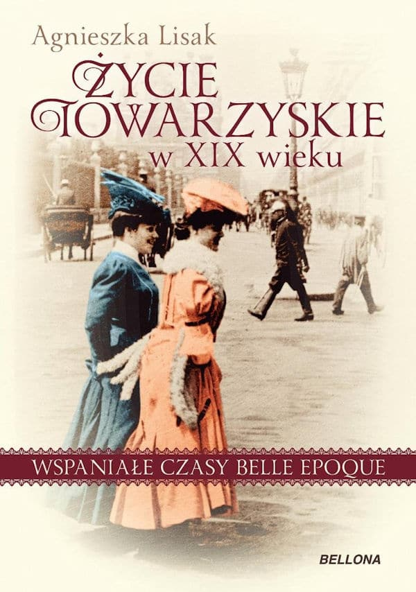 Życie towarzyskie w XIX wieku. Wspaniałe czasy belle epoque - Agnieszka Lisak