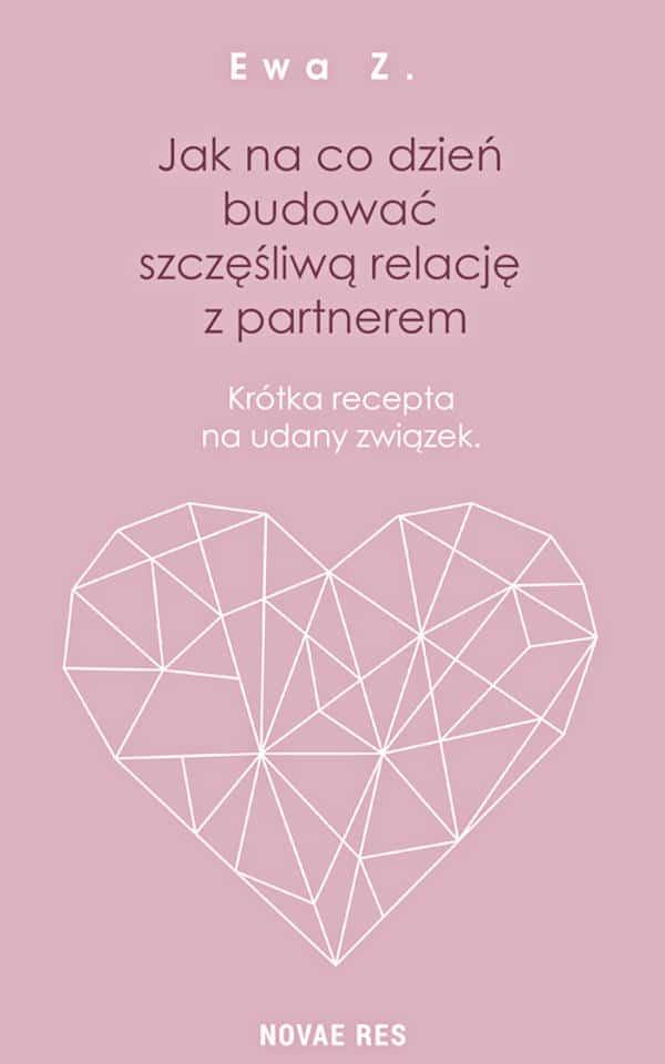 Jak na co dzień budować szczęśliwą relację z partnerem. Krótka recepta na udany związek - Ewa Z.