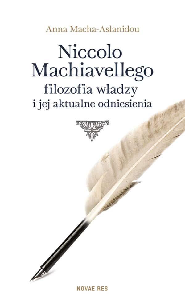 Niccolo Machiavellego filozofia władzy i jej aktualne odniesienia - Anna Macha-Aslanidou