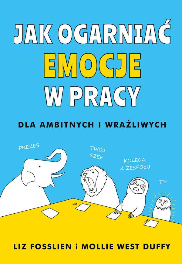 Jak ogarniać emocje w pracy. Dla ambitnych i wrażliwych - Liz Fosslien, Mollie West Duffy