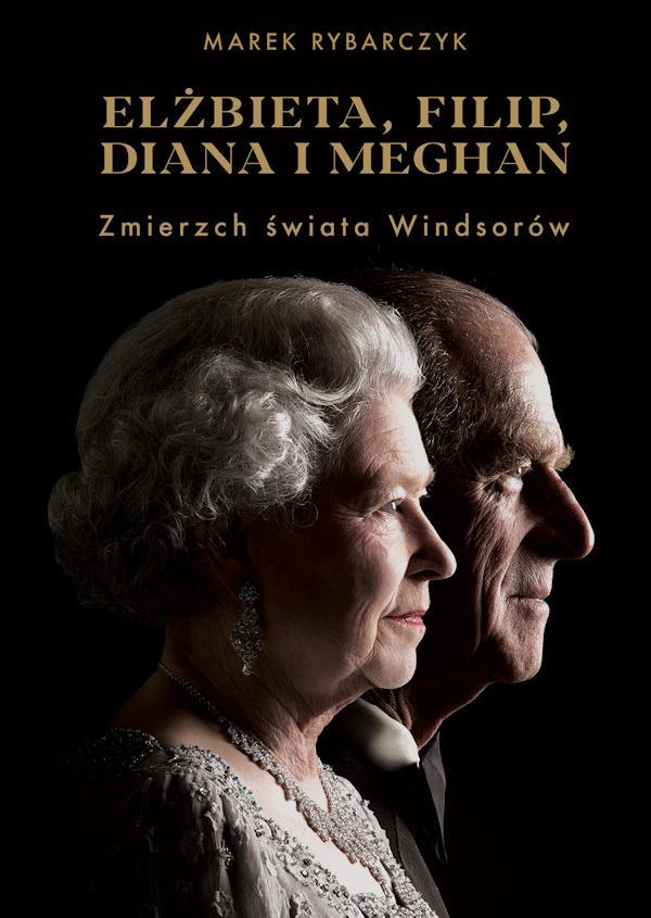 Elżbieta, Filip, Diana i Meghan. Zmierzch świata Windsorów - Marek Rybarczyk