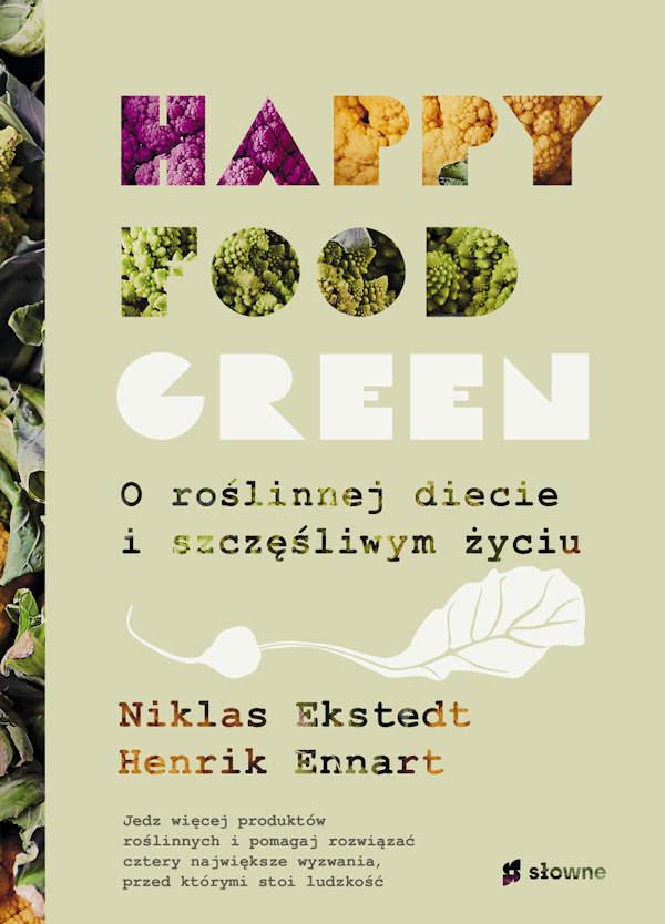 Happy food green. O roślinnej diecie i szczęśliwym życiu - Niklas Ekstedt, Henrik Ennart