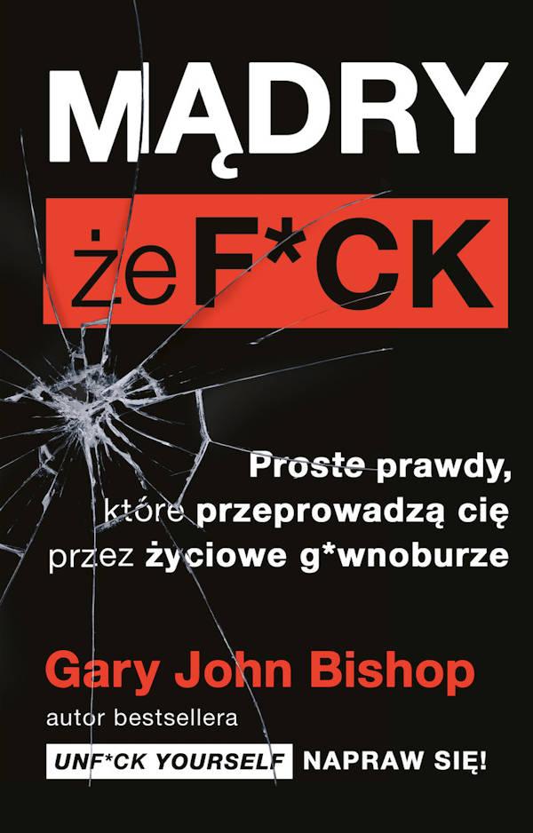 Mądry, że f*ck. Proste prawdy, które przeprowadzą cię przez życiowe g*wnoburze - Gary John Bishop