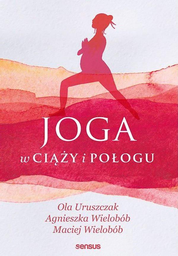 Joga w ciąży i połogu - Ola Uruszczak, Agnieszka Wielobób, Maciej Wielobób